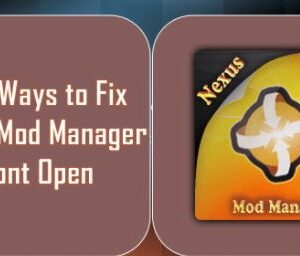 How to Fix Nexus Mod Manager Won't Open Issue